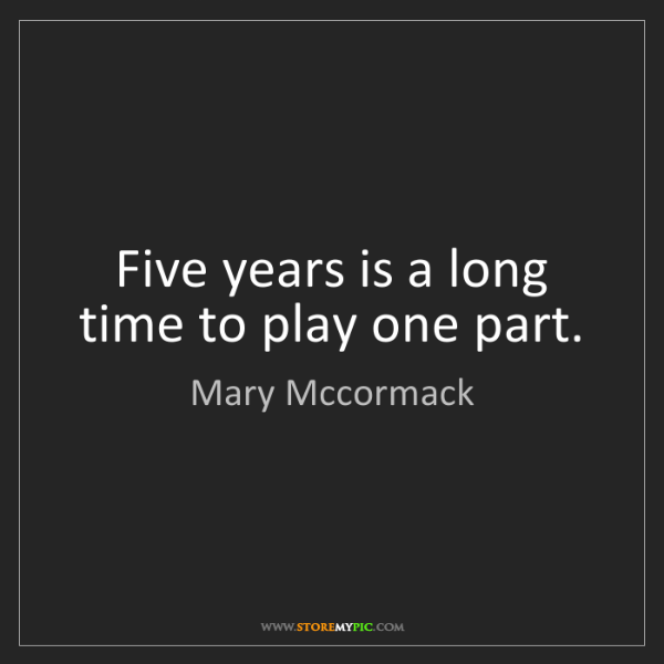Mary Mccormack: Five years is a long time to play one part.