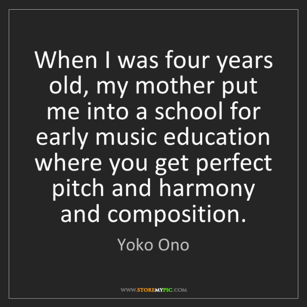 Yoko Ono: When I was four years old, my mother put me into a school...