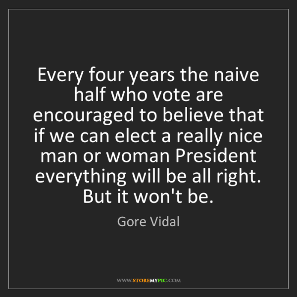 Gore Vidal: Every four years the naive half who vote are encouraged...