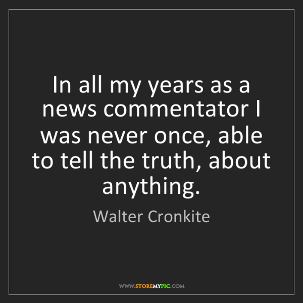 Walter Cronkite: In all my years as a news commentator I was never once,...