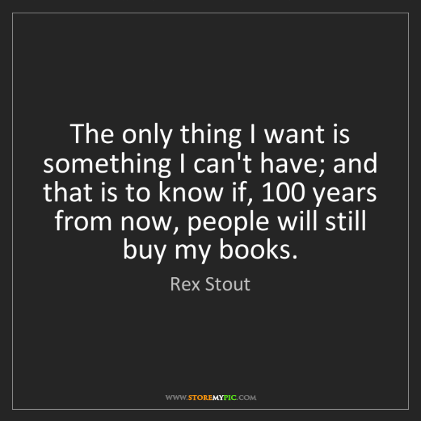 Rex Stout: The only thing I want is something I can't have; and...