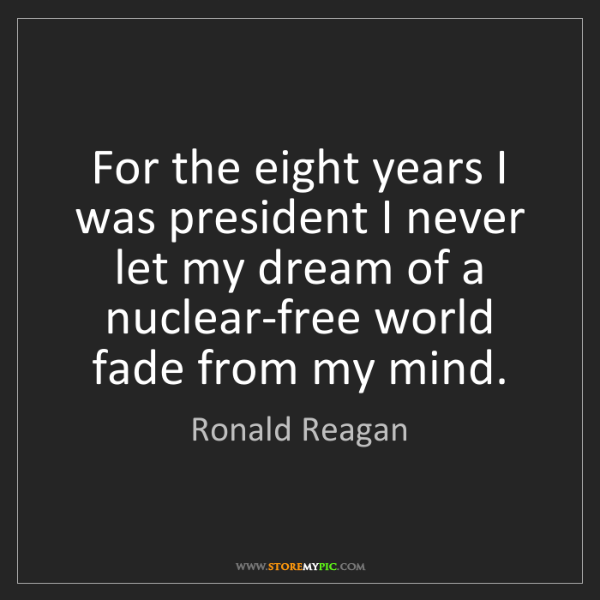 Ronald Reagan: For the eight years I was president I never let my dream...