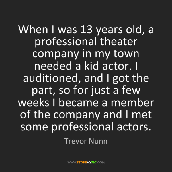 Trevor Nunn: When I was 13 years old, a professional theater company...