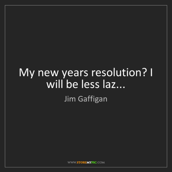 Jim Gaffigan: My new years resolution? I will be less laz...
