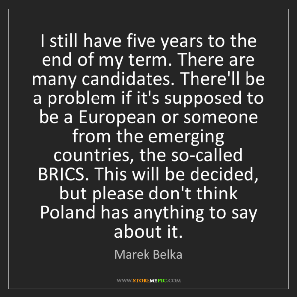 Marek Belka: I still have five years to the end of my term. There...