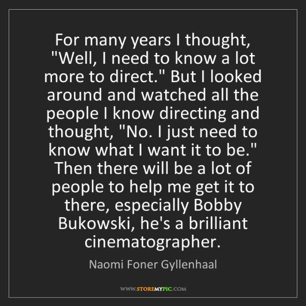 "Naomi Foner Gyllenhaal: For many years I thought, ""Well, I need to know a lot..."
