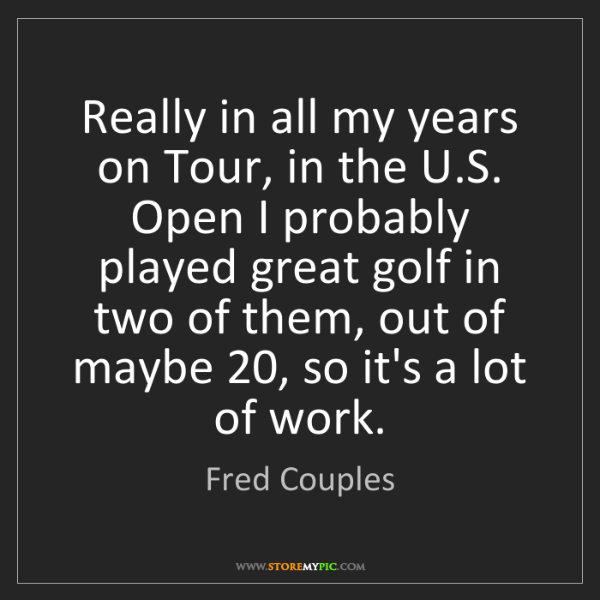 Fred Couples: Really in all my years on Tour, in the U.S. Open I probably...