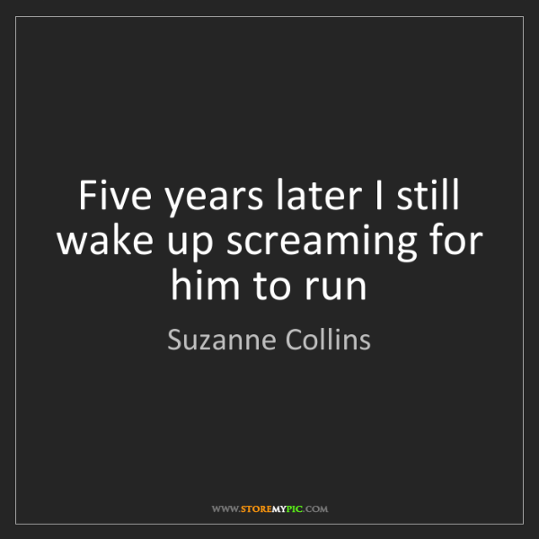 Suzanne Collins: Five years later I still wake up screaming for him to...