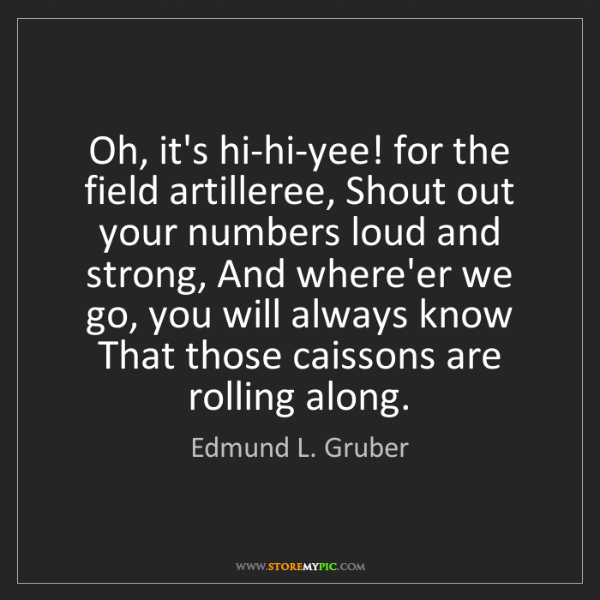 Edmund L. Gruber: Oh, it's hi-hi-yee! for the field artilleree, Shout out...