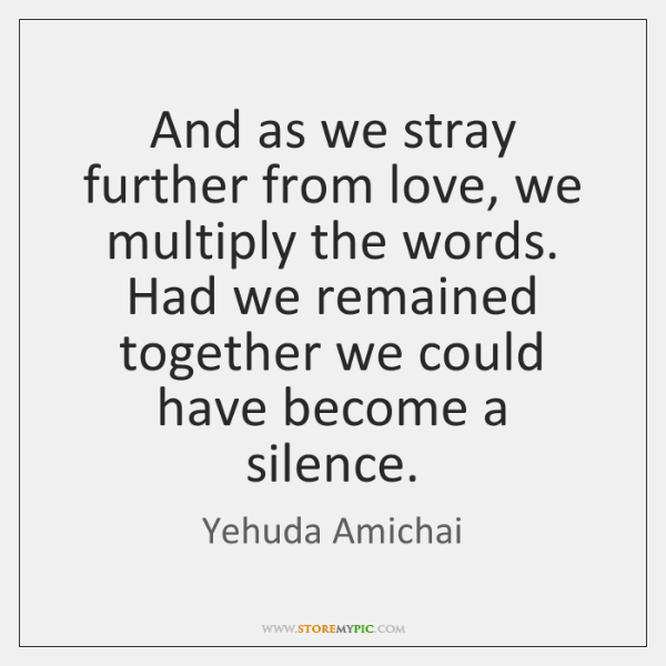 And as we stray further from love, we multiply the words. Had ...