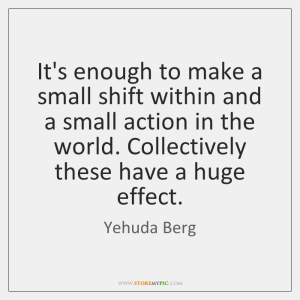 It's enough to make a small shift within and a small action ...