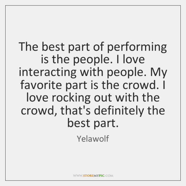 The best part of performing is the people. I love interacting with ...