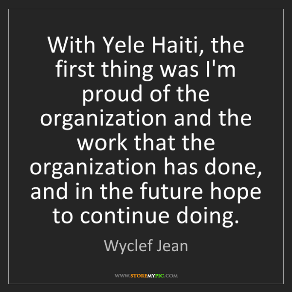 Wyclef Jean: With Yele Haiti, the first thing was I'm proud of the...