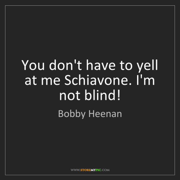 Bobby Heenan: You don't have to yell at me Schiavone. I'm not blind!