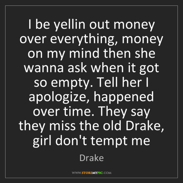 Drake: I be yellin out money over everything, money on my mind...