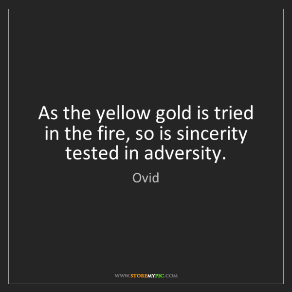 Ovid: As the yellow gold is tried in the fire, so is sincerity...