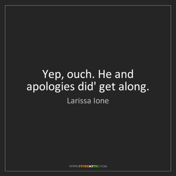 Larissa Ione: Yep, ouch. He and apologies did' get along.