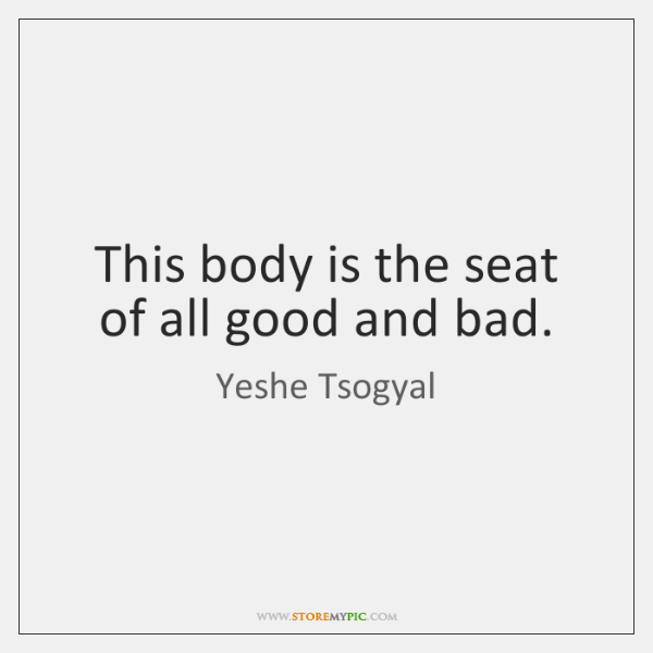This body is the seat of all good and bad.