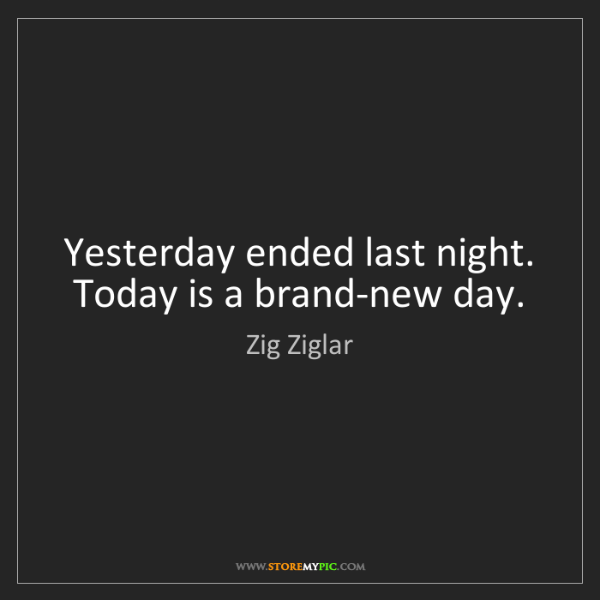 Zig Ziglar: Yesterday ended last night. Today is a brand-new day.