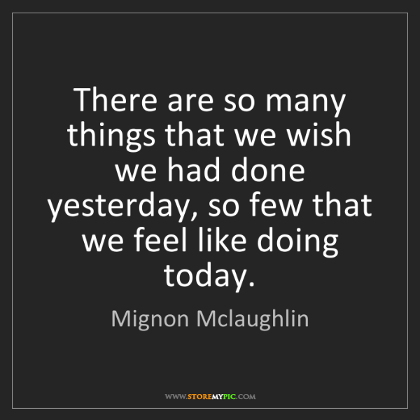 Mignon Mclaughlin: There are so many things that we wish we had done yesterday,...