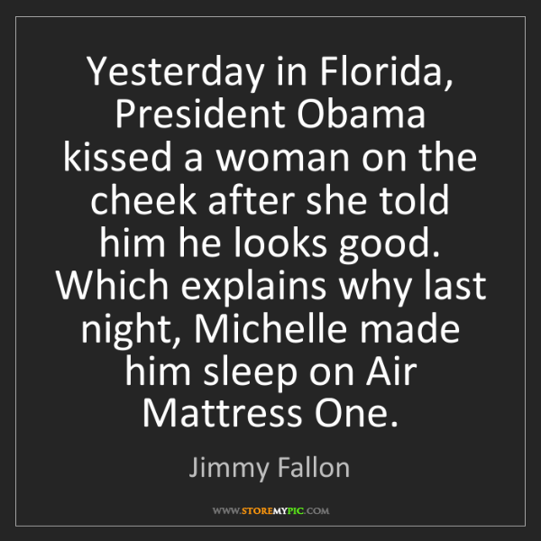 Jimmy Fallon: Yesterday in Florida, President Obama kissed a woman...