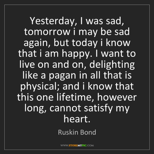 Ruskin Bond: Yesterday, I was sad, tomorrow i may be sad again, but...