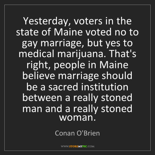 Conan O'Brien: Yesterday, voters in the state of Maine voted no to gay...