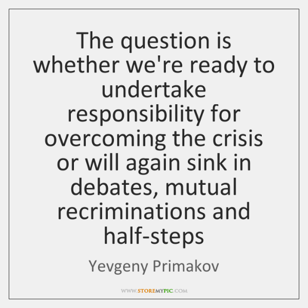 The question is whether we're ready to undertake responsibility for overcoming the ...