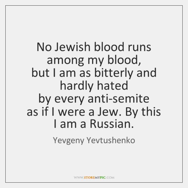 No Jewish blood runs among my blood,   but I am as bitterly ...