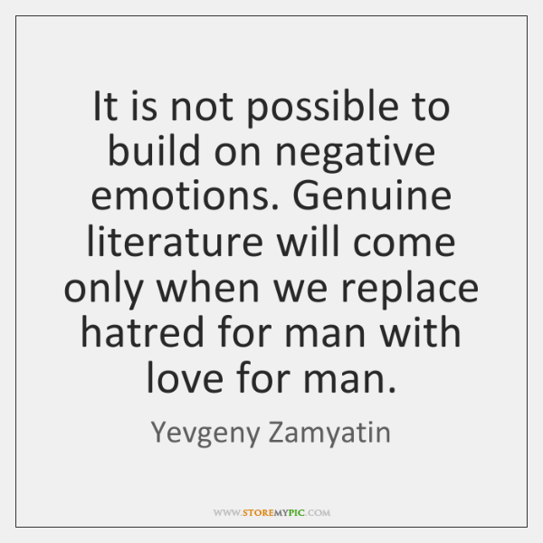 It is not possible to build on negative emotions. Genuine literature will ...