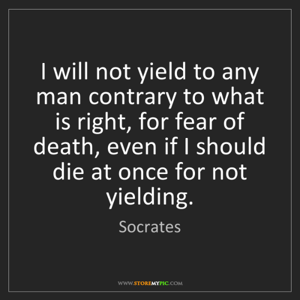 Socrates: I will not yield to any man contrary to what is right,...