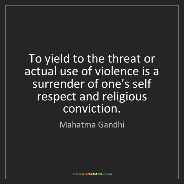 Mahatma Gandhi: To yield to the threat or actual use of violence is a...