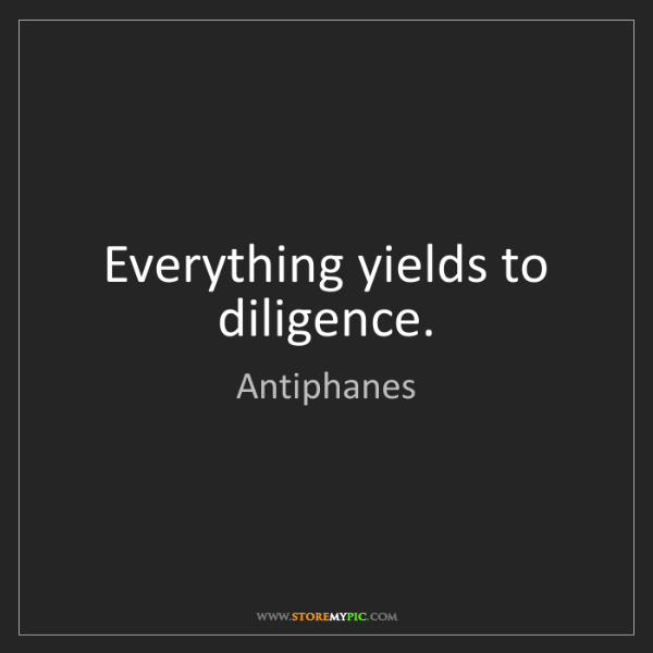 Antiphanes: Everything yields to diligence.