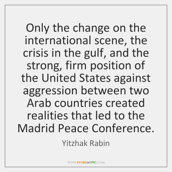 Only the change on the international scene, the crisis in the gulf, ...