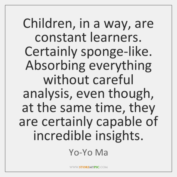 Children, in a way, are constant learners. Certainly sponge-like. Absorbing everything without ...
