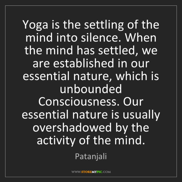 Patanjali: Yoga is the settling of the mind into silence. When the...