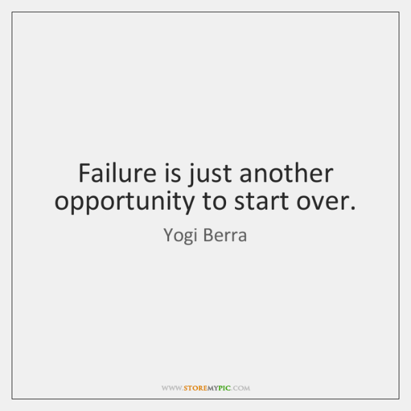 Failure is just another opportunity to start over.