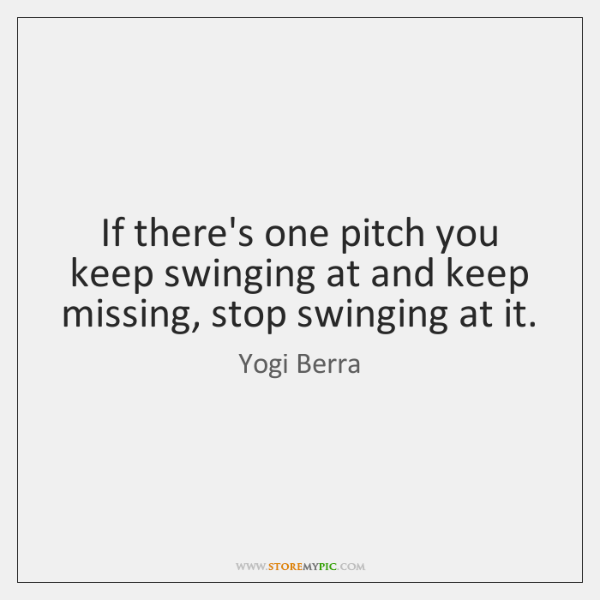 If there's one pitch you keep swinging at and keep missing, stop ...