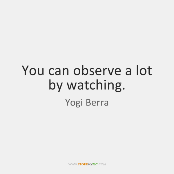 You can observe a lot by watching.