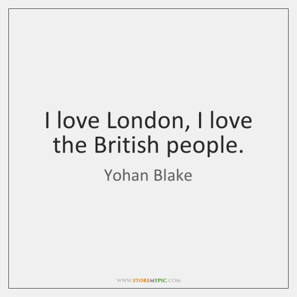 I love London, I love the British people.