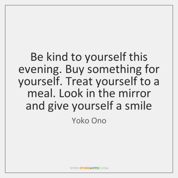 Be kind to yourself this evening. Buy something for yourself. Treat yourself ...