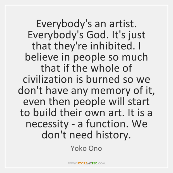 Everybody's an artist. Everybody's God. It's just that they're inhibited. I believe ...