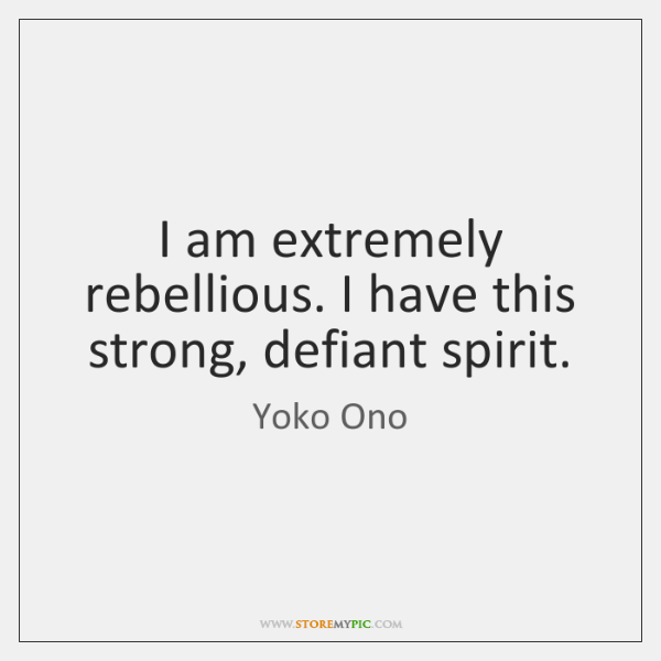 I am extremely rebellious. I have this strong, defiant spirit.