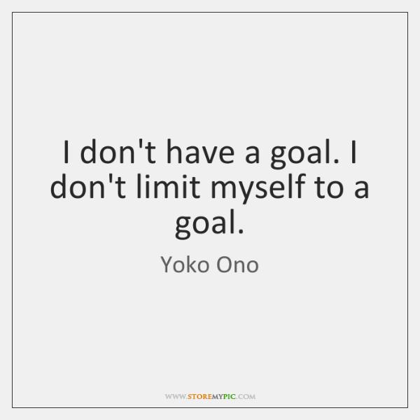 I don't have a goal. I don't limit myself to a goal.