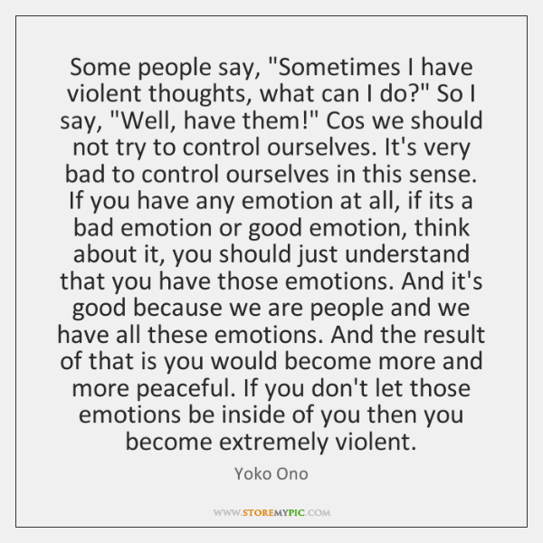 """Some people say, """"Sometimes I have violent thoughts, what can I do?"""" ..."""