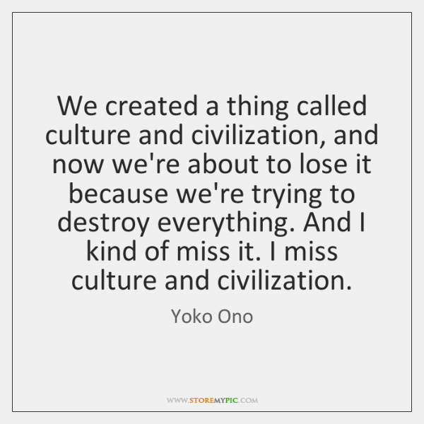 We created a thing called culture and civilization, and now we're about ...