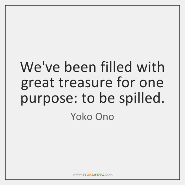 We've been filled with great treasure for one purpose: to be spilled.