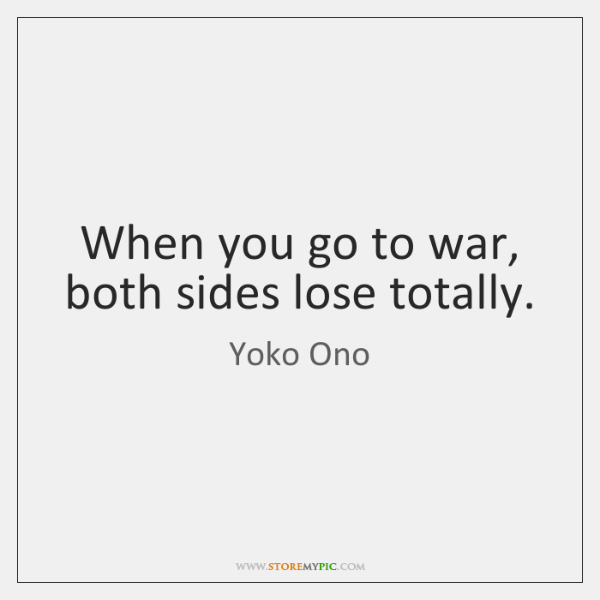 When you go to war, both sides lose totally.