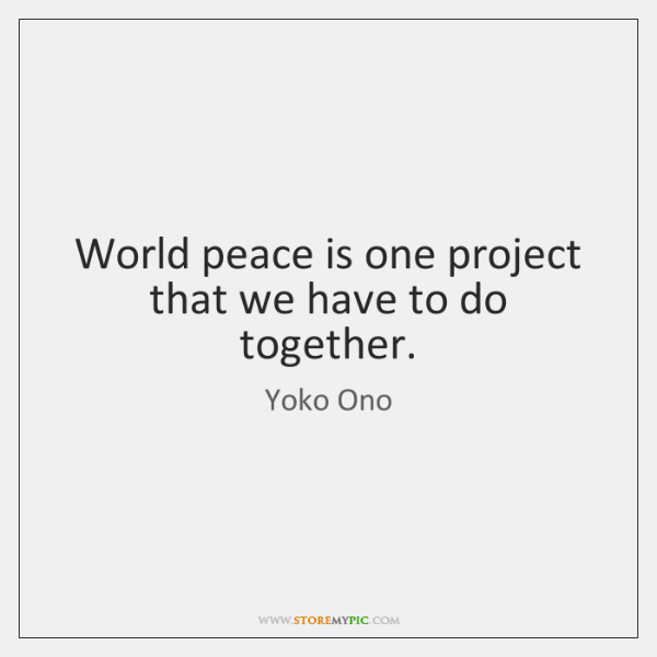 World peace is one project that we have to do together.