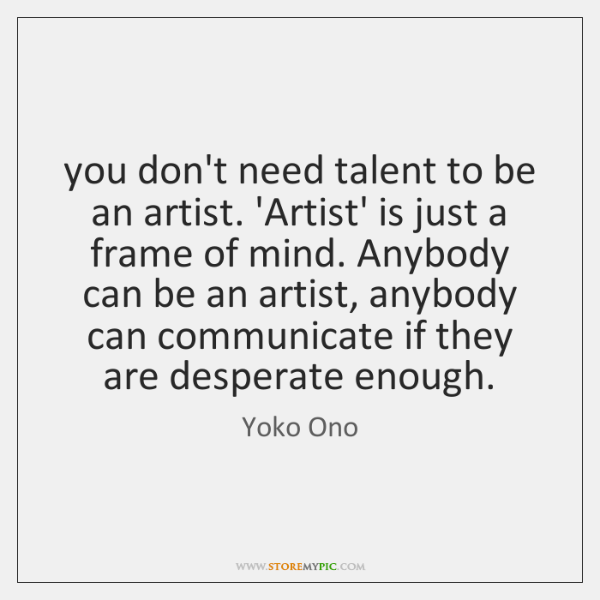 you don't need talent to be an artist. 'Artist' is just a ...
